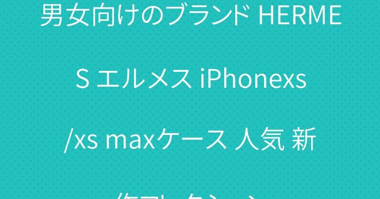男女向けのブランド HERMES エルメス iPhonexs/xs maxケース 人気 新作コレクション