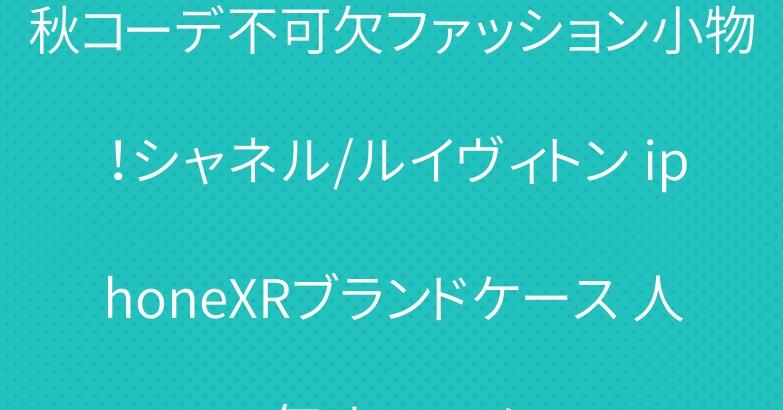 秋コーデ不可欠ファッション小物!シャネル/ルイヴィトン iphoneXRブランドケース 人気オススメ