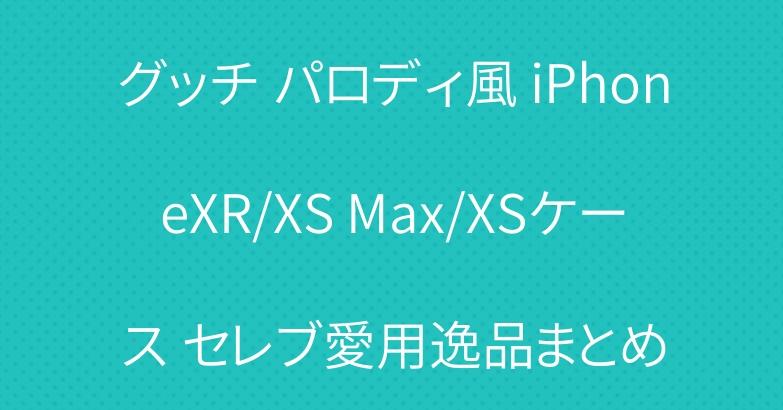 グッチ パロディ風 iPhoneXR/XS Max/XSケース セレブ愛用逸品まとめ