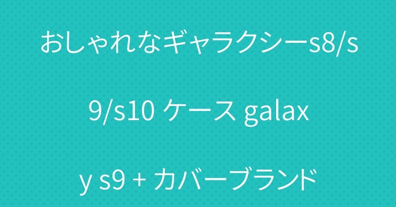おしゃれなギャラクシーs8/s9/s10 ケース galaxy s9 + カバーブランド