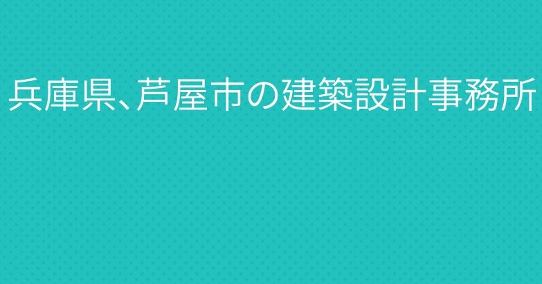 兵庫県、芦屋市の建築設計事務所