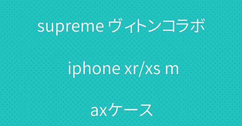 supreme ヴィトンコラボ iphone xr/xs maxケース