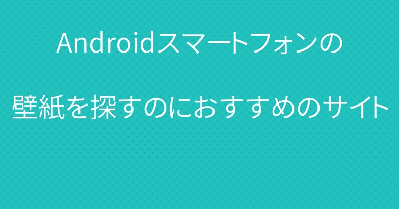 Androidスマートフォンの壁紙を探すのにおすすめのサイト