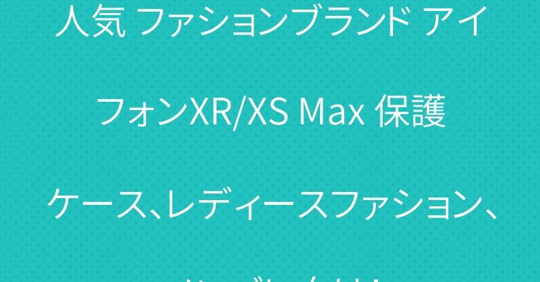 人気 ファションブランド アイフォンXR/XS Max 保護ケース、レディースファション、メンズに向け!