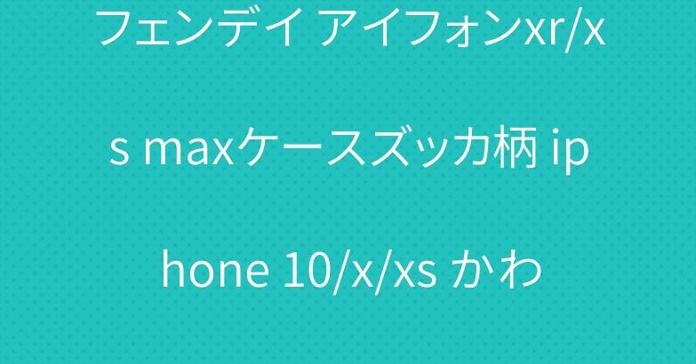 フェンデイ アイフォンxr/xs maxケースズッカ柄 iphone 10/x/xs かわいいケース