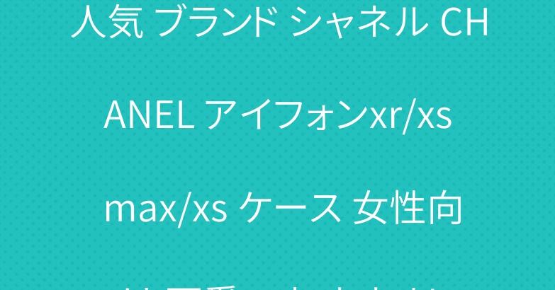 人気 ブランド シャネル CHANEL アイフォンxr/xs max/xs ケース 女性向け 可愛い おすすめ!