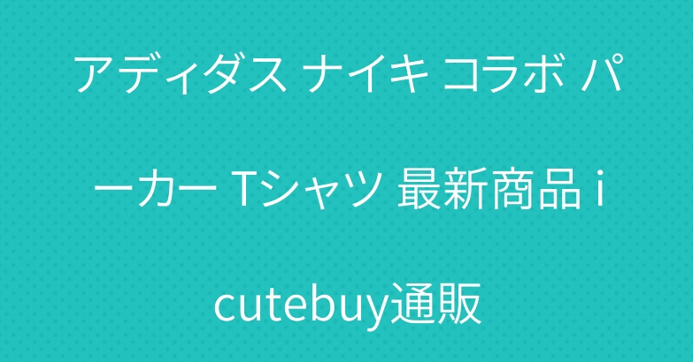 アディダス ナイキ コラボ パーカー Tシャツ 最新商品 icutebuy通販