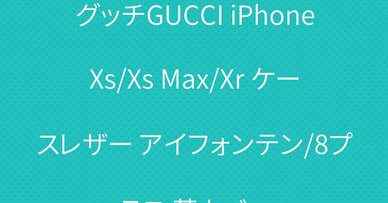 グッチGUCCI iPhoneXs/Xs Max/Xr ケースレザー アイフォンテン/8プラス 革カバー