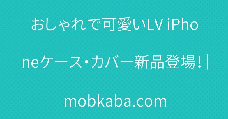 おしゃれで可愛いLV iPhoneケース・カバー新品登場!|mobkaba.com