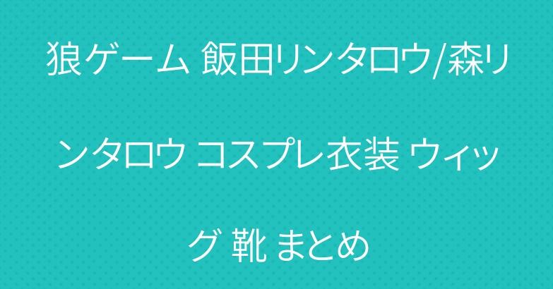 狼ゲーム 飯田リンタロウ/森リンタロウ コスプレ衣装 ウィッグ 靴 まとめ
