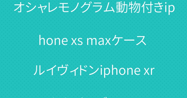 オシャレモノグラム動物付きiphone xs maxケース ルイヴィドンiphone xr/xカバーブランド