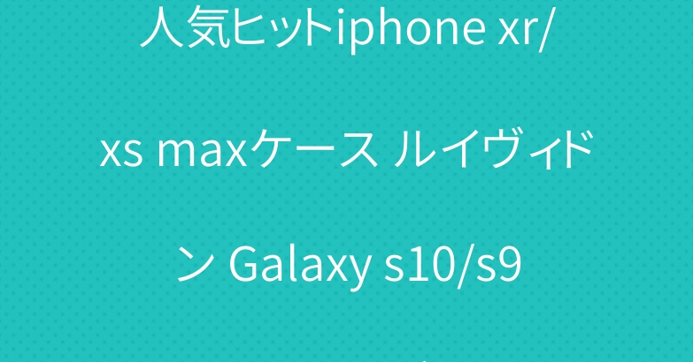 人気ヒットiphone xr/xs maxケース ルイヴィドン Galaxy s10/s9 plusケースブランド