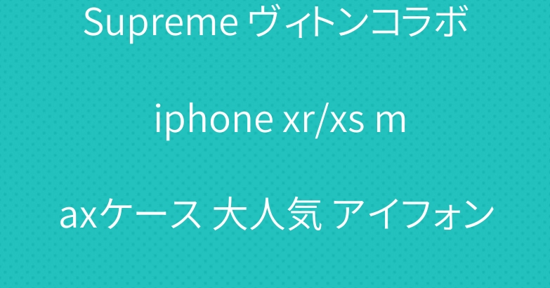 Supreme ヴィトンコラボ iphone xr/xs maxケース 大人気 アイフォンケース