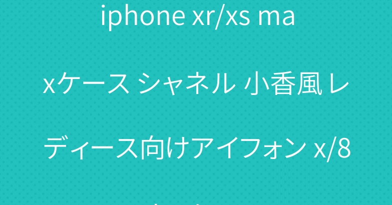iphone xr/xs maxケース シャネル 小香風 レディース向けアイフォン x/8 plusケース
