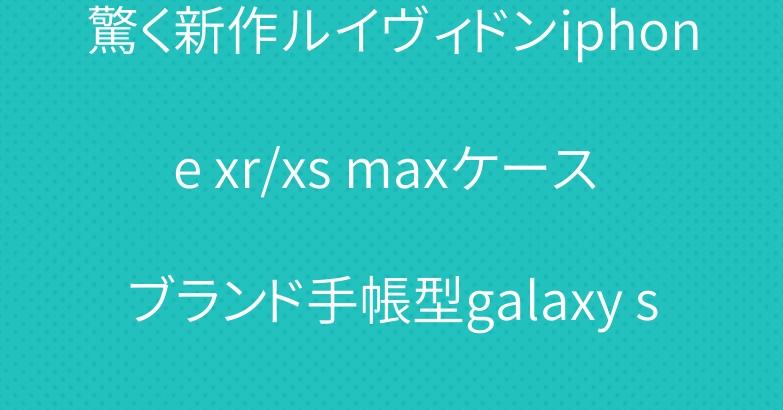 驚く新作ルイヴィドンiphone xr/xs maxケース ブランド手帳型galaxy s10plusケース