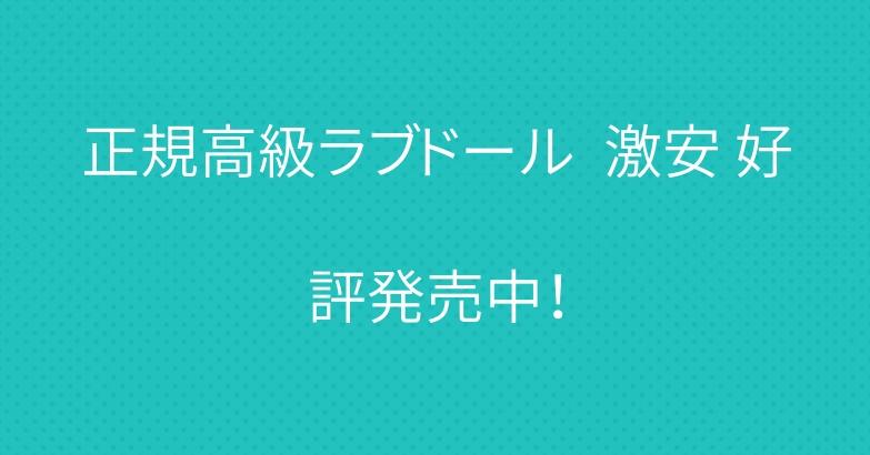 正規高級ラブドール  激安 好評発売中!