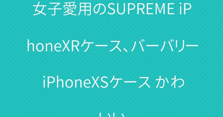 女子愛用のSUPREME iPhoneXRケース、バーバリー iPhoneXSケース かわいい