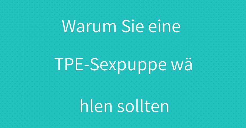 Warum Sie eine TPE-Sexpuppe wählen sollten