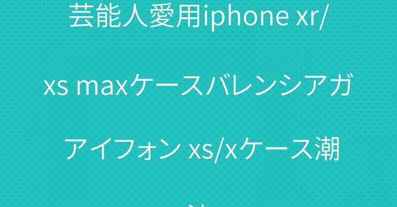 芸能人愛用iphone xr/xs maxケースバレンシアガ アイフォン xs/xケース潮流