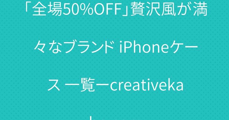 「全場50%OFF」贅沢風が満々なブランド iPhoneケース 一覧ーcreativekaba.com