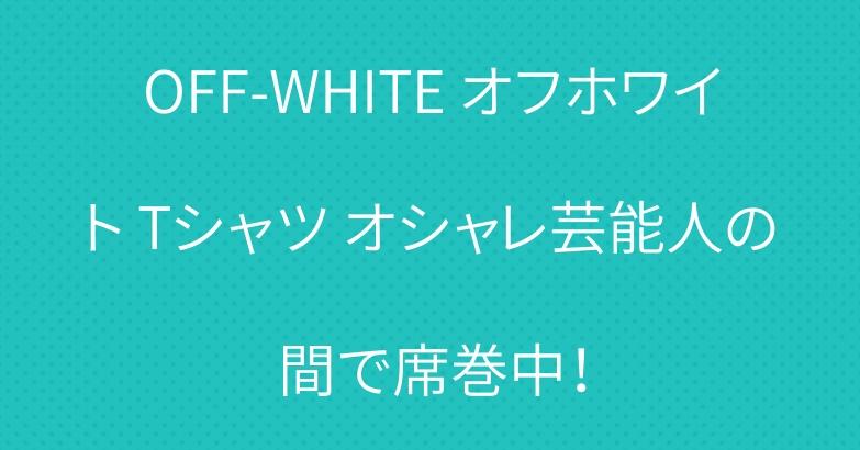 OFF-WHITE オフホワイト Tシャツ オシャレ芸能人の間で席巻中!