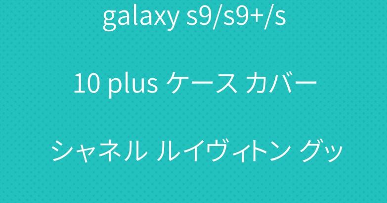 galaxy s9/s9+/s10 plus ケース カバー シャネル ルイヴィトン グッチ