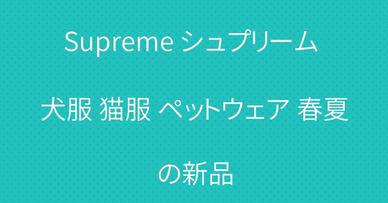 Supreme シュプリーム 犬服 猫服 ペットウェア 春夏の新品