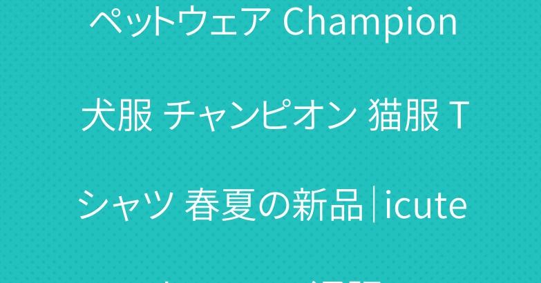 ペットウェア Champion 犬服 チャンピオン 猫服 Tシャツ 春夏の新品|icutebuy.com通販