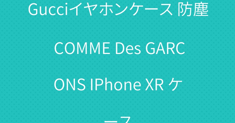 Gucciイヤホンケース 防塵 COMME Des GARCONS IPhone XR ケース