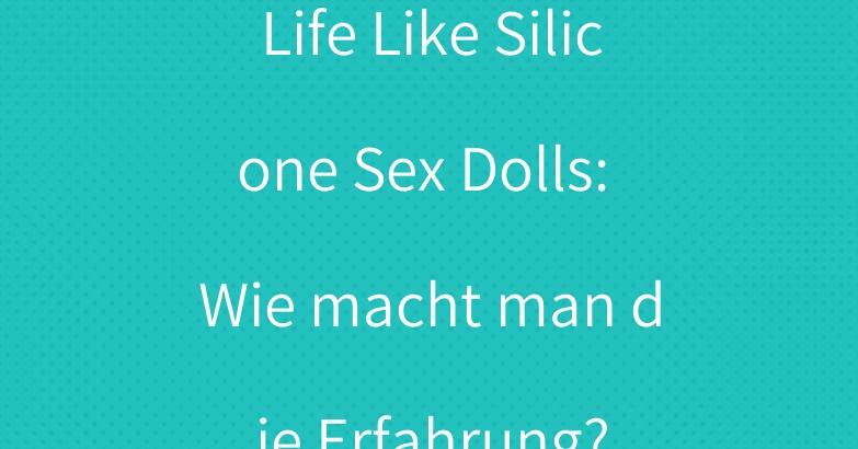 Life Like Silicone Sex Dolls: Wie macht man die Erfahrung?