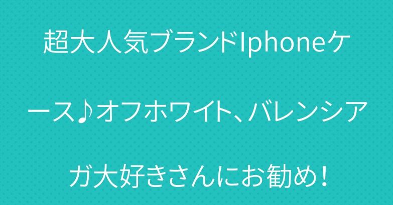 超大人気ブランドIphoneケース♪オフホワイト、バレンシアガ大好きさんにお勧め!