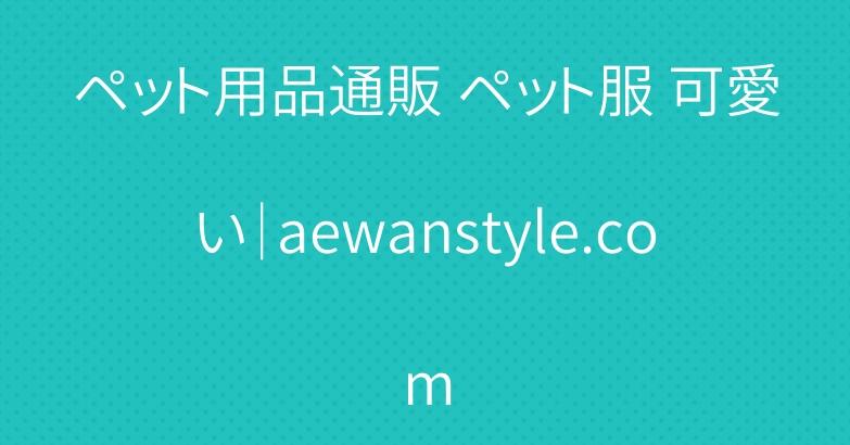 ペット用品通販 ペット服 可愛い|aewanstyle.com