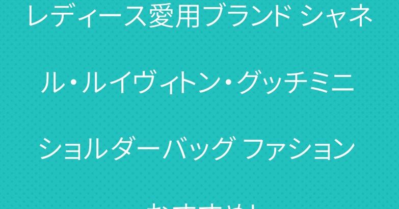レディース愛用ブランド シャネル・ルイヴィトン・グッチミニ ショルダーバッグ ファション おすすめ!