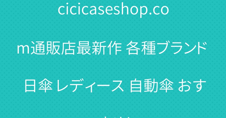 cicicaseshop.com通販店最新作 各種ブランド 日傘 レディース 自動傘 おすすめ!