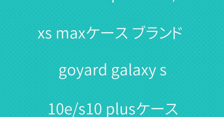 ゴヤール iphone xr/xs maxケース ブランド goyard galaxy s10e/s10 plusケース ユニーク