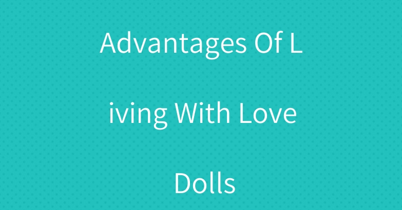 Advantages Of Living With Love Dolls