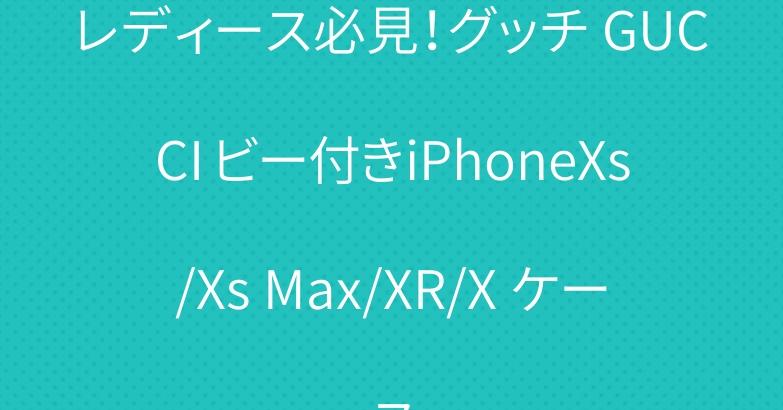 レディース必見!グッチ GUCCI ビー付きiPhoneXs/Xs Max/XR/X ケース
