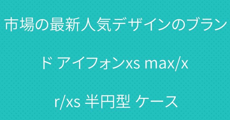 市場の最新人気デザインのブランド アイフォンxs max/xr/xs 半円型 ケース