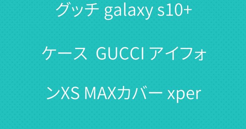 グッチ galaxy s10+ケース  GUCCI アイフォンXS MAXカバー xperia Aceケース