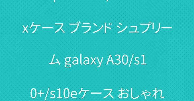 iphone xr/xs maxケース ブランド シュプリーム galaxy A30/s10+/s10eケース おしゃれ supreme tシャツ