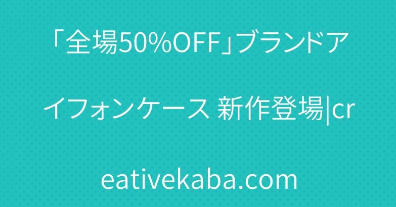 「全場50%OFF」ブランドアイフォンケース 新作登場|creativekaba.com