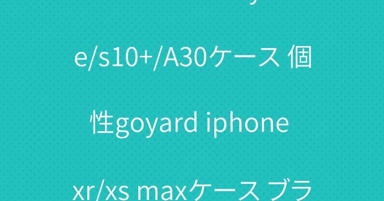 ゴヤール Galaxy s10e/s10+/A30ケース 個性goyard iphone xr/xs maxケース ブランド ステューシーtシャツ