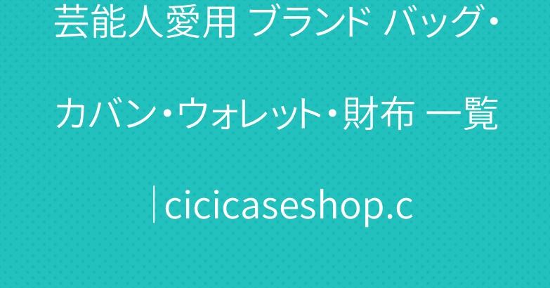 芸能人愛用 ブランド バッグ・カバン・ウォレット・財布 一覧|cicicaseshop.com