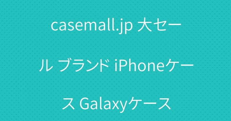 casemall.jp 大セール ブランド iPhoneケース Galaxyケース
