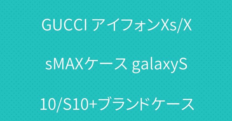 GUCCI アイフォンXs/XsMAXケース galaxyS10/S10+ブランドケース