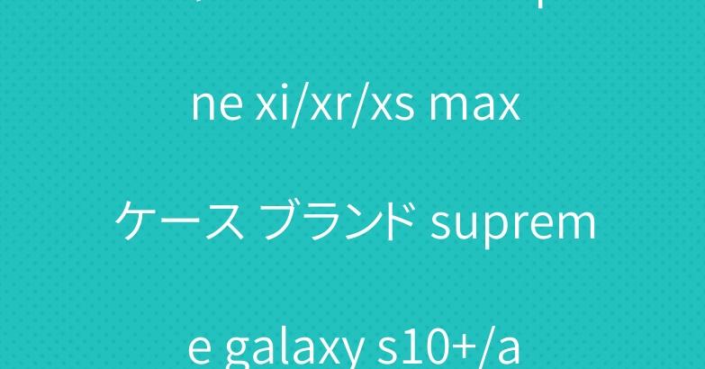 オシャレシュプリーム iphone xi/xr/xs maxケース ブランド supreme galaxy s10+/a30ケース 男女兼用