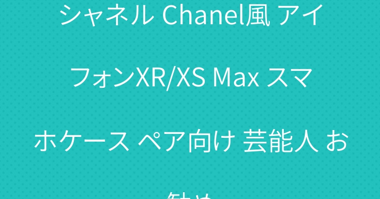 シャネル Chanel風 アイフォンXR/XS Max スマホケース ペア向け 芸能人 お勧め