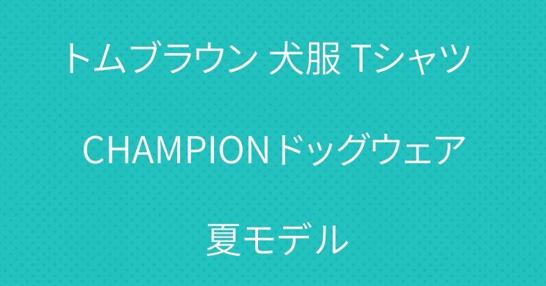 トムブラウン 犬服 Tシャツ CHAMPION ドッグウェア 夏モデル