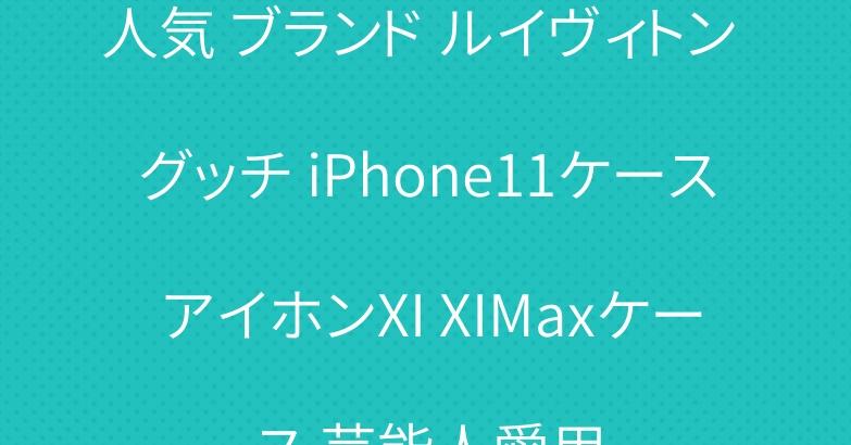 人気 ブランド ルイヴィトン グッチ iPhone11ケース アイホンXI XIMaxケース 芸能人愛用
