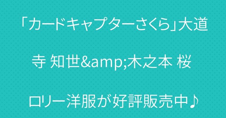 「カードキャプターさくら」大道寺 知世&木之本 桜 ロリー洋服が好評販売中♪